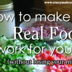 How to Make Real Food Work for YOU (without losing your mind)