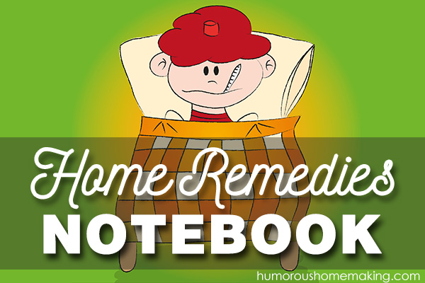 My home remedies notebook. Before sicknesses hit our family, I want to be prepared with remedies to help get us through them.