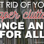 Get Rid of Your Paper Clutter: Once and For All