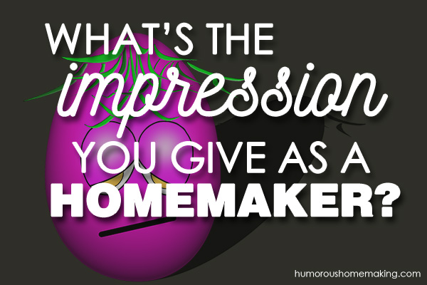 what impression do you give as a homemaker