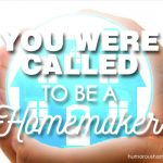 You Were Called to be a Homemaker